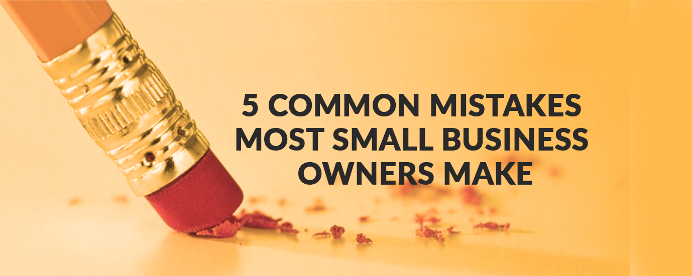 5 COMMON MISTAKES MOST SMALL BUSINESS OWNERS MAKE