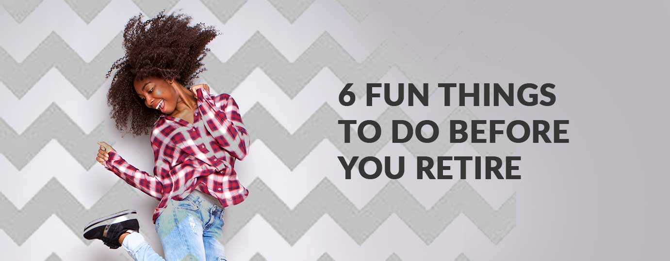6 FUN THINGS TO DO BEFORE YOU RETIRE